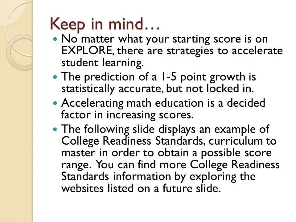 Keep in mind… No matter what your starting score is on EXPLORE, there are strategies to accelerate student learning. The prediction of a 1-5 point gro