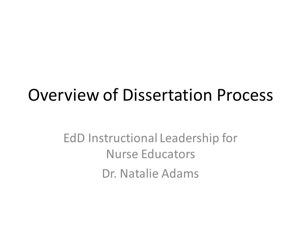 Overview of Dissertation Process EdD Instructional Leadership for Nurse Educators Dr. Natalie Adams
