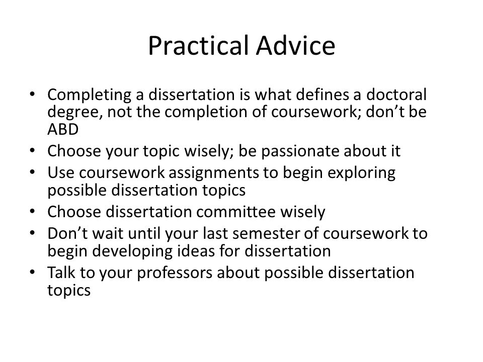 Practical Advice Completing a dissertation is what defines a doctoral degree, not the completion of coursework; don't be ABD Choose your topic wisely; be passionate about it Use coursework assignments to begin exploring possible dissertation topics Choose dissertation committee wisely Don't wait until your last semester of coursework to begin developing ideas for dissertation Talk to your professors about possible dissertation topics