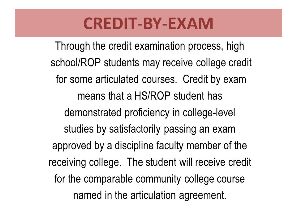 CREDIT-BY-EXAM Through the credit examination process, high school/ROP students may receive college credit for some articulated courses.