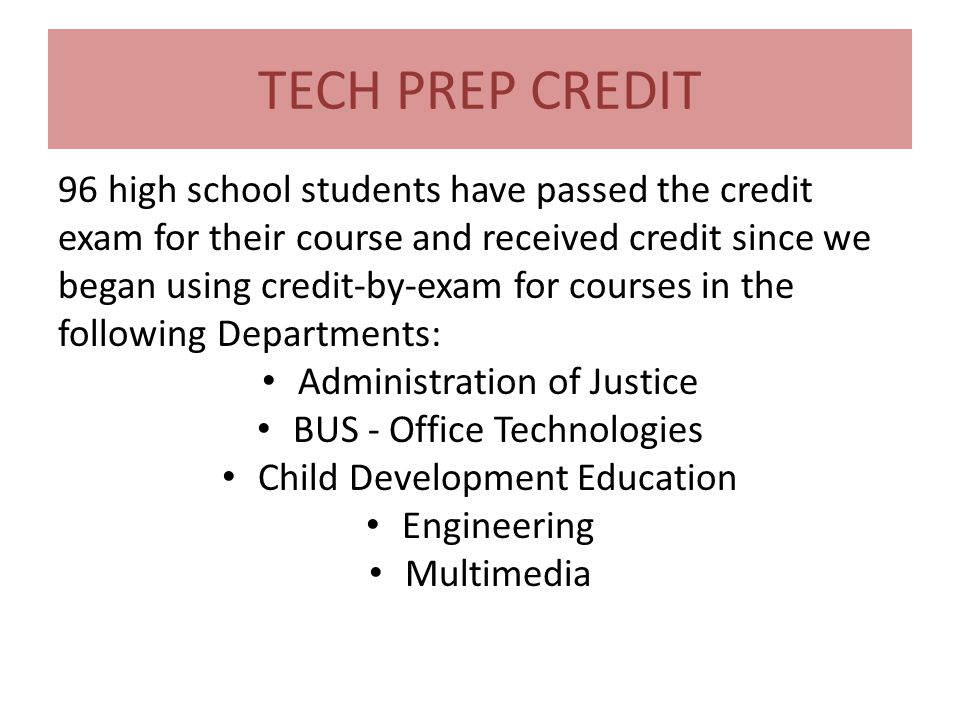 TECH PREP CREDIT 96 high school students have passed the credit exam for their course and received credit since we began using credit-by-exam for courses in the following Departments: Administration of Justice BUS - Office Technologies Child Development Education Engineering Multimedia