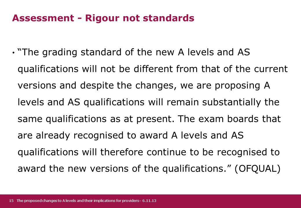 Assessment - Rigour not standards The grading standard of the new A levels and AS qualifications will not be different from that of the current versions and despite the changes, we are proposing A levels and AS qualifications will remain substantially the same qualifications as at present.