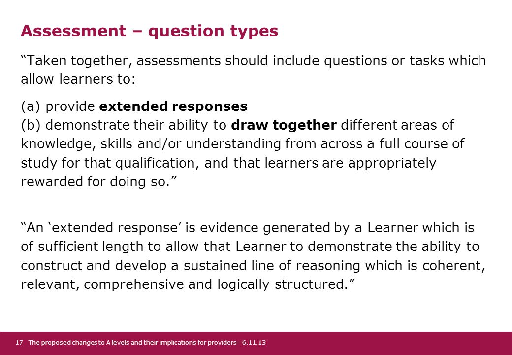 Assessment – question types Taken together, assessments should include questions or tasks which allow learners to: (a) provide extended responses (b) demonstrate their ability to draw together different areas of knowledge, skills and/or understanding from across a full course of study for that qualification, and that learners are appropriately rewarded for doing so. An 'extended response' is evidence generated by a Learner which is of sufficient length to allow that Learner to demonstrate the ability to construct and develop a sustained line of reasoning which is coherent, relevant, comprehensive and logically structured. The proposed changes to A levels and their implications for providers– 6.11.1317