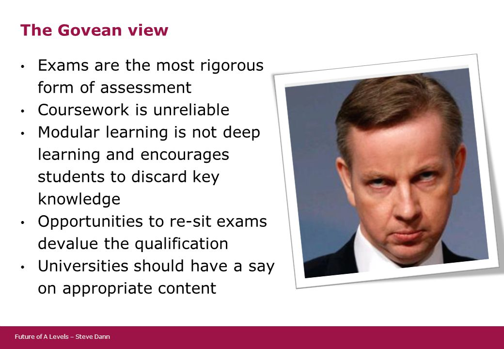 The Govean view Exams are the most rigorous form of assessment Coursework is unreliable Modular learning is not deep learning and encourages students to discard key knowledge Opportunities to re-sit exams devalue the qualification Universities should have a say on appropriate content Future of A Levels – Steve Dann