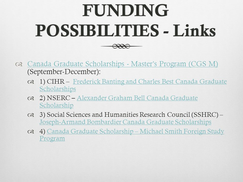 FUNDING POSSIBILITIES - Links  Canada Graduate Scholarships - Master's Program (CGS M) (September-December): Canada Graduate Scholarships - Master's Program (CGS M)  1) CIHR – Frederick Banting and Charles Best Canada Graduate ScholarshipsFrederick Banting and Charles Best Canada Graduate Scholarships  2) NSERC – Alexander Graham Bell Canada Graduate Scholarship Alexander Graham Bell Canada Graduate Scholarship  3) Social Sciences and Humanities Research Council (SSHRC) – Joseph-Armand Bombardier Canada Graduate Scholarships Joseph-Armand Bombardier Canada Graduate Scholarships  4) Canada Graduate Scholarship – Michael Smith Foreign Study ProgramCanada Graduate Scholarship – Michael Smith Foreign Study Program