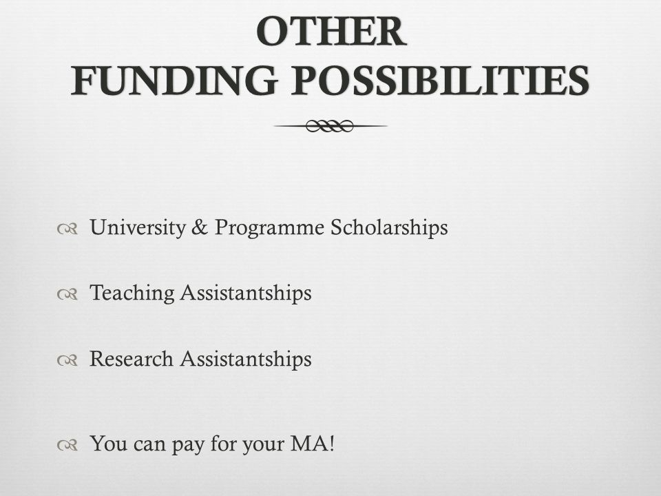 OTHER FUNDING POSSIBILITIES  University & Programme Scholarships  Teaching Assistantships  Research Assistantships  You can pay for your MA!