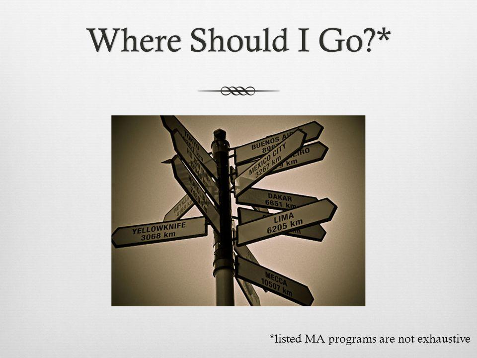 Where Should I Go?*Where Should I Go?* *listed MA programs are not exhaustive
