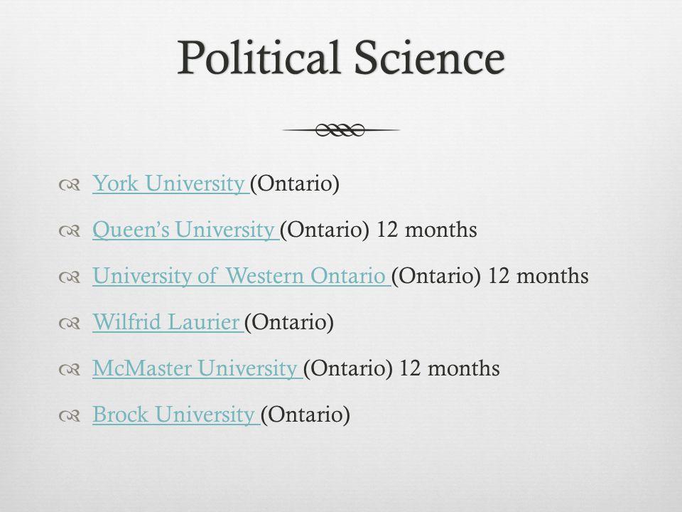 Political SciencePolitical Science  York University (Ontario) York University  Queen's University (Ontario) 12 months Queen's University  University of Western Ontario (Ontario) 12 months University of Western Ontario  Wilfrid Laurier (Ontario) Wilfrid Laurier  McMaster University (Ontario) 12 months McMaster University  Brock University (Ontario) Brock University