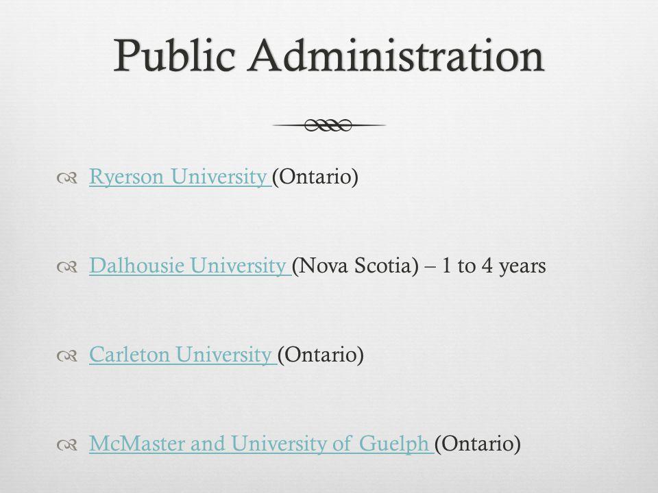 Public AdministrationPublic Administration  Ryerson University (Ontario) Ryerson University  Dalhousie University (Nova Scotia) – 1 to 4 years Dalhousie University  Carleton University (Ontario) Carleton University  McMaster and University of Guelph (Ontario) McMaster and University of Guelph