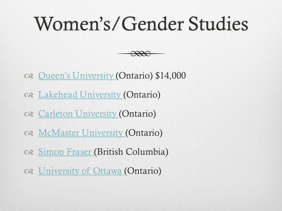 Women's/Gender StudiesWomen's/Gender Studies  Queen's University (Ontario) $14,000 Queen's University  Lakehead University (Ontario) Lakehead University  Carleton University (Ontario) Carleton University  McMaster University (Ontario) McMaster University  Simon Fraser (British Columbia) Simon Fraser  University of Ottawa (Ontario) University of Ottawa