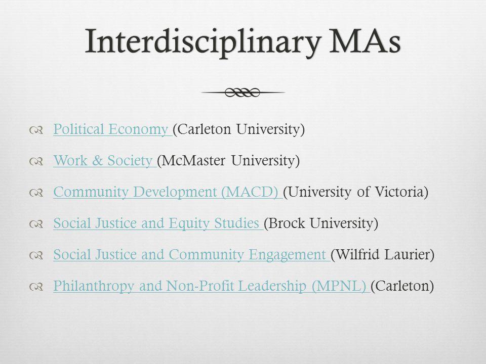 Interdisciplinary MAsInterdisciplinary MAs  Political Economy (Carleton University) Political Economy  Work & Society (McMaster University) Work & Society  Community Development (MACD) (University of Victoria) Community Development (MACD)  Social Justice and Equity Studies (Brock University) Social Justice and Equity Studies  Social Justice and Community Engagement (Wilfrid Laurier) Social Justice and Community Engagement  Philanthropy and Non-Profit Leadership (MPNL) (Carleton) Philanthropy and Non-Profit Leadership (MPNL)