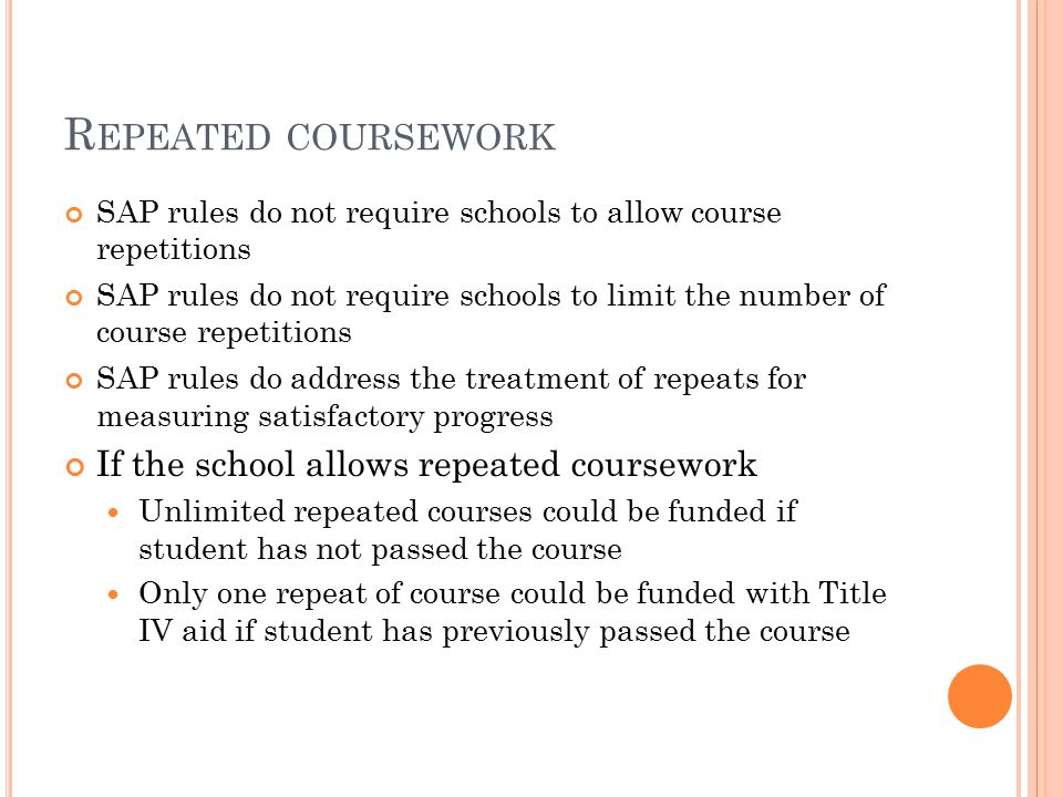 R EPEATED COURSEWORK SAP rules do not require schools to allow course repetitions SAP rules do not require schools to limit the number of course repetitions SAP rules do address the treatment of repeats for measuring satisfactory progress If the school allows repeated coursework Unlimited repeated courses could be funded if student has not passed the course Only one repeat of course could be funded with Title IV aid if student has previously passed the course