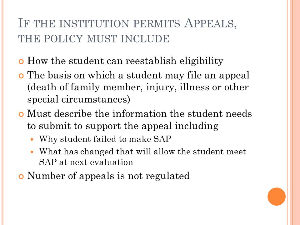 I F THE INSTITUTION PERMITS A PPEALS, THE POLICY MUST INCLUDE How the student can reestablish eligibility The basis on which a student may file an appeal (death of family member, injury, illness or other special circumstances) Must describe the information the student needs to submit to support the appeal including Why student failed to make SAP What has changed that will allow the student meet SAP at next evaluation Number of appeals is not regulated