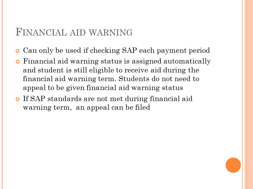 F INANCIAL AID WARNING Can only be used if checking SAP each payment period Financial aid warning status is assigned automatically and student is still eligible to receive aid during the financial aid warning term.