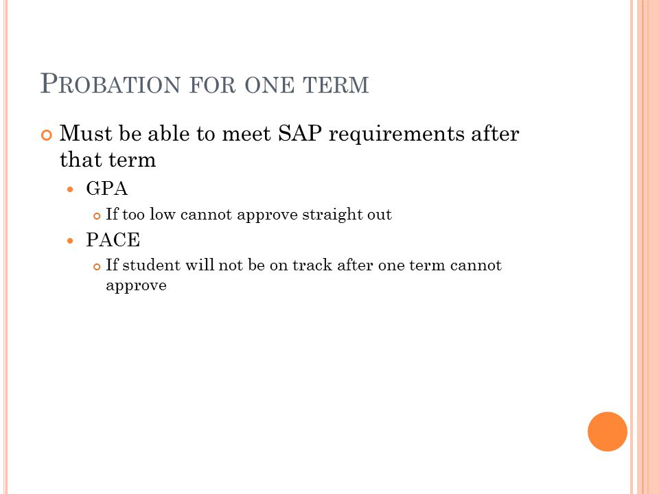P ROBATION FOR ONE TERM Must be able to meet SAP requirements after that term GPA If too low cannot approve straight out PACE If student will not be on track after one term cannot approve