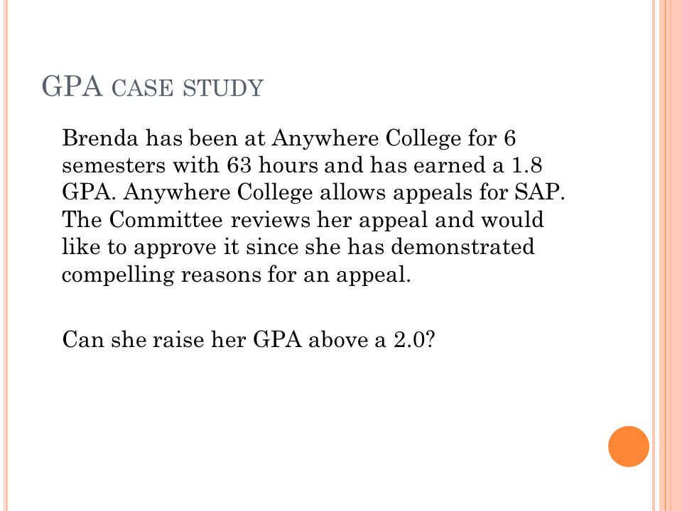 GPA CASE STUDY Brenda has been at Anywhere College for 6 semesters with 63 hours and has earned a 1.8 GPA.