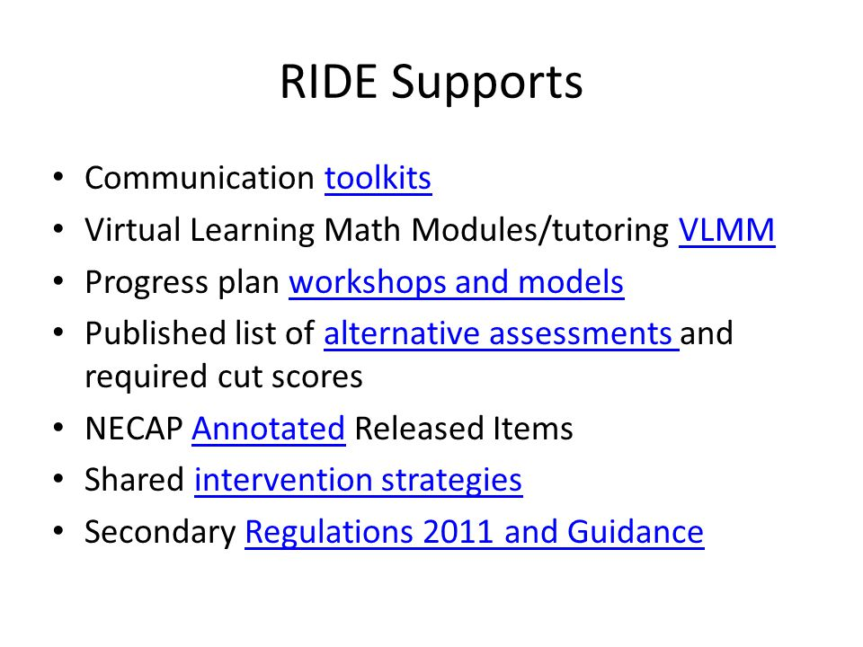 RIDE Supports Communication toolkitstoolkits Virtual Learning Math Modules/tutoring VLMMVLMM Progress plan workshops and modelsworkshops and models Published list of alternative assessments and required cut scoresalternative assessments NECAP Annotated Released ItemsAnnotated Shared intervention strategiesintervention strategies Secondary Regulations 2011 and GuidanceRegulations 2011 and Guidance