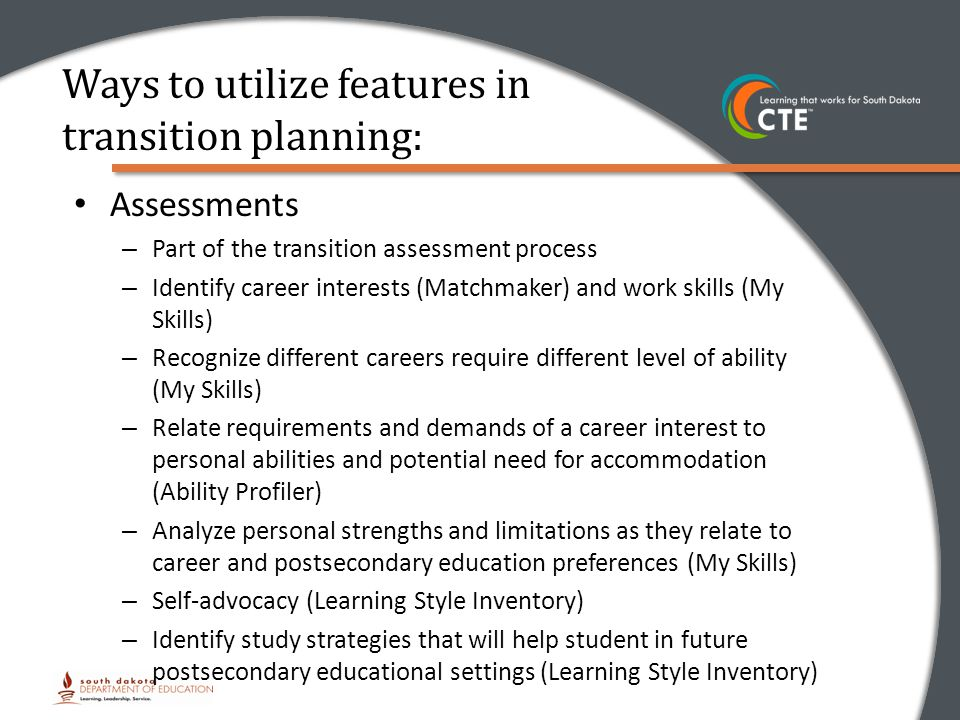 Ways to utilize features in transition planning: Assessments – Part of the transition assessment process – Identify career interests (Matchmaker) and work skills (My Skills) – Recognize different careers require different level of ability (My Skills) – Relate requirements and demands of a career interest to personal abilities and potential need for accommodation (Ability Profiler) – Analyze personal strengths and limitations as they relate to career and postsecondary education preferences (My Skills) – Self-advocacy (Learning Style Inventory) – Identify study strategies that will help student in future postsecondary educational settings (Learning Style Inventory)
