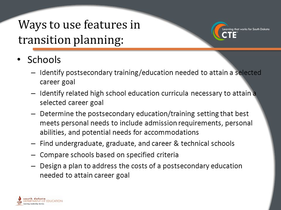 Ways to use features in transition planning: Schools – Identify postsecondary training/education needed to attain a selected career goal – Identify related high school education curricula necessary to attain a selected career goal – Determine the postsecondary education/training setting that best meets personal needs to include admission requirements, personal abilities, and potential needs for accommodations – Find undergraduate, graduate, and career & technical schools – Compare schools based on specified criteria – Design a plan to address the costs of a postsecondary education needed to attain career goal