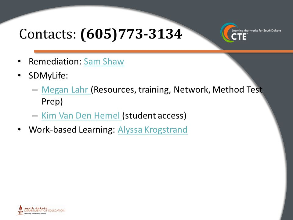 Remediation: Sam ShawSam Shaw SDMyLife: – Megan Lahr (Resources, training, Network, Method Test Prep) Megan Lahr – Kim Van Den Hemel (student access) Kim Van Den Hemel Work-based Learning: Alyssa KrogstrandAlyssa Krogstrand Contacts: (605)773-3134