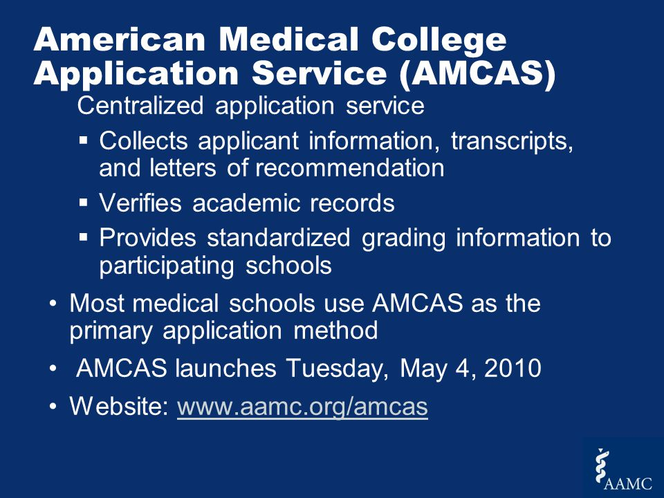 Centralized application service  Collects applicant information, transcripts, and letters of recommendation  Verifies academic records  Provides standardized grading information to participating schools Most medical schools use AMCAS as the primary application method AMCAS launches Tuesday, May 4, 2010 Website: www.aamc.org/amcaswww.aamc.org/amcas American Medical College Application Service (AMCAS)