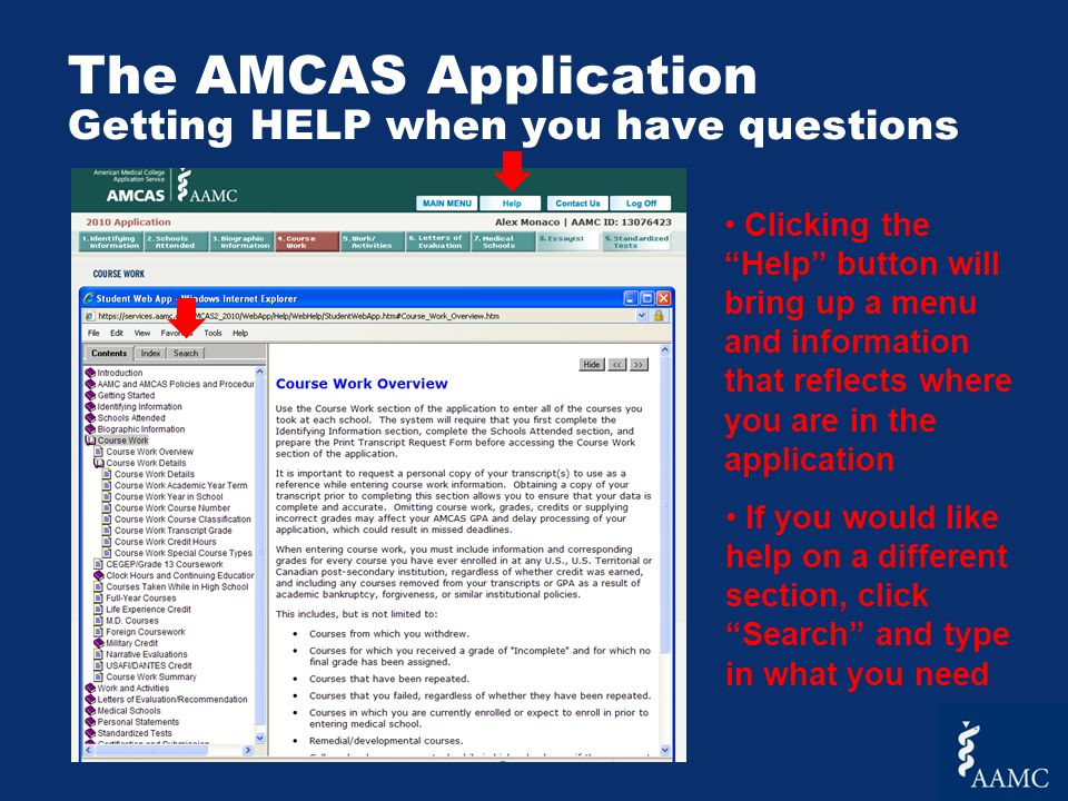 The AMCAS Application Getting HELP when you have questions Clicking the Help button will bring up a menu and information that reflects where you are in the application If you would like help on a different section, click Search and type in what you need