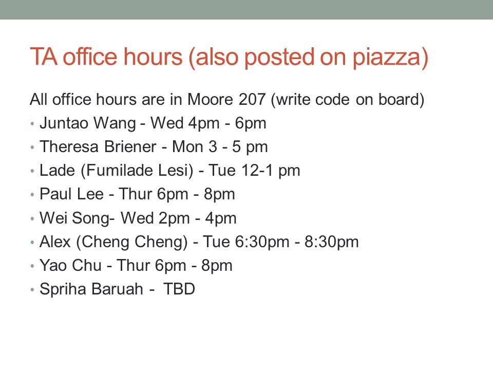 TA office hours (also posted on piazza) All office hours are in Moore 207 (write code on board) Juntao Wang - Wed 4pm - 6pm Theresa Briener - Mon 3 -