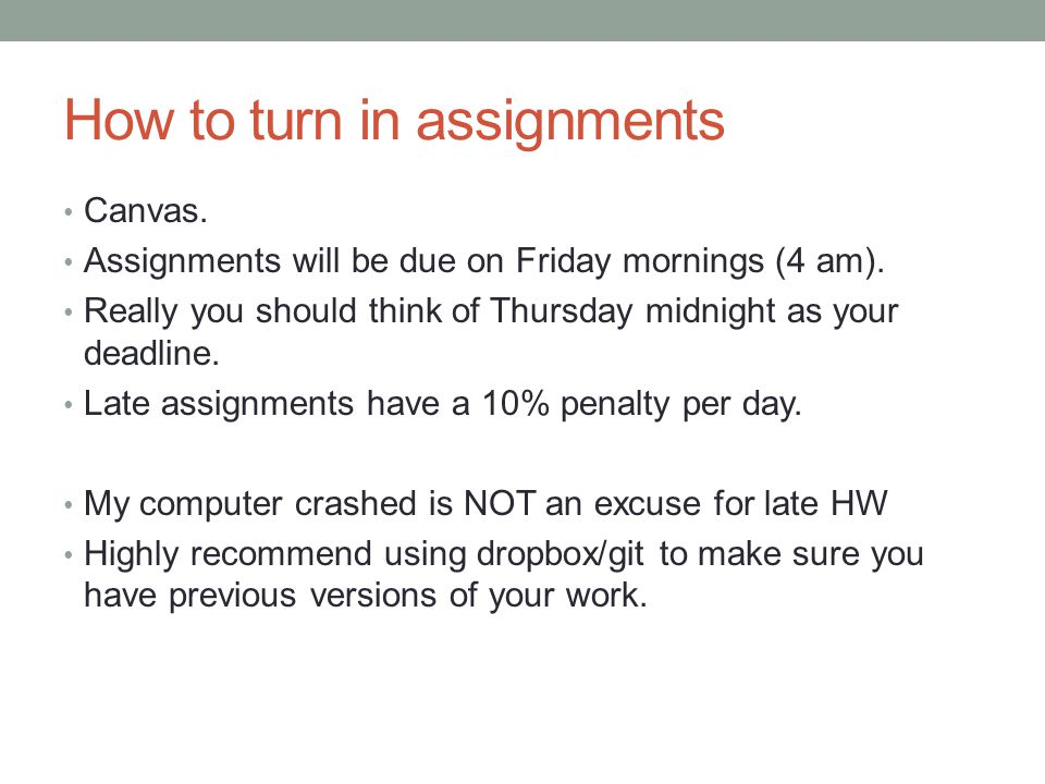 How to turn in assignments Canvas. Assignments will be due on Friday mornings (4 am). Really you should think of Thursday midnight as your deadline. L