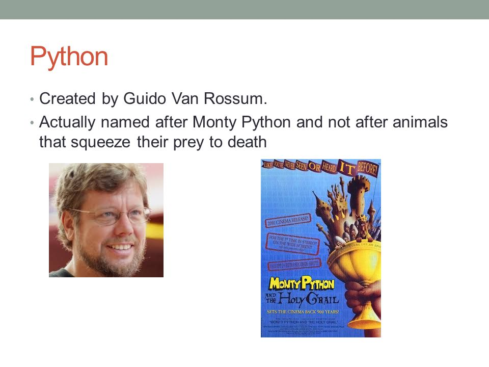 Python Created by Guido Van Rossum. Actually named after Monty Python and not after animals that squeeze their prey to death