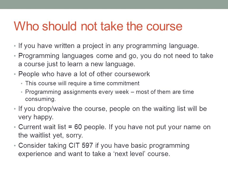 Who should not take the course If you have written a project in any programming language. Programming languages come and go, you do not need to take a