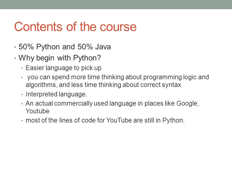 Contents of the course 50% Python and 50% Java Why begin with Python? Easier language to pick up you can spend more time thinking about programming lo