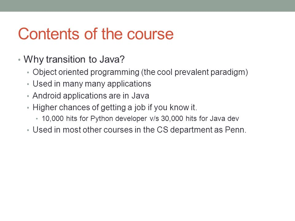 Contents of the course Why transition to Java? Object oriented programming (the cool prevalent paradigm) Used in many many applications Android applic