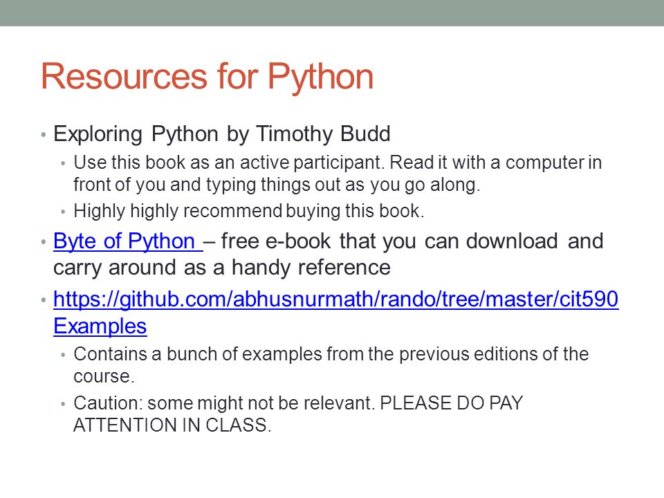 Resources for Python Exploring Python by Timothy Budd Use this book as an active participant. Read it with a computer in front of you and typing thing