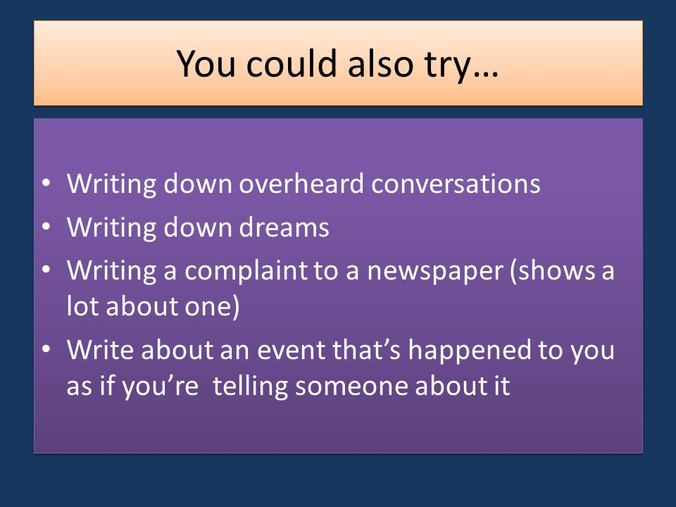 You could also try… Writing down overheard conversations Writing down dreams Writing a complaint to a newspaper (shows a lot about one) Write about an event that's happened to you as if you're telling someone about it Writing down overheard conversations Writing down dreams Writing a complaint to a newspaper (shows a lot about one) Write about an event that's happened to you as if you're telling someone about it