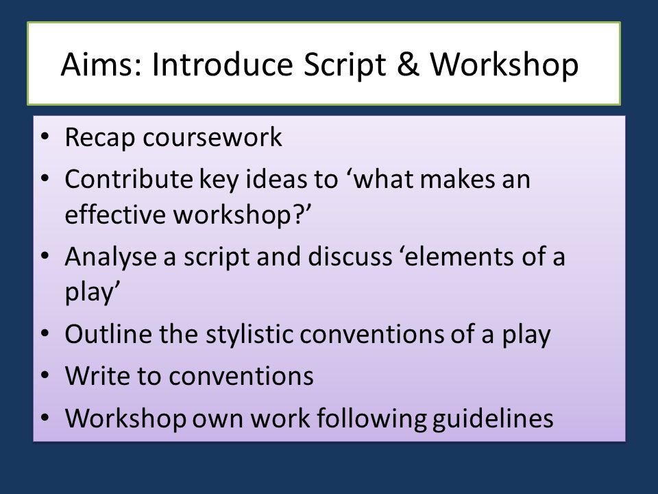 Aims: Introduce Script & Workshop Recap coursework Contribute key ideas to 'what makes an effective workshop ' Analyse a script and discuss 'elements of a play' Outline the stylistic conventions of a play Write to conventions Workshop own work following guidelines Recap coursework Contribute key ideas to 'what makes an effective workshop ' Analyse a script and discuss 'elements of a play' Outline the stylistic conventions of a play Write to conventions Workshop own work following guidelines