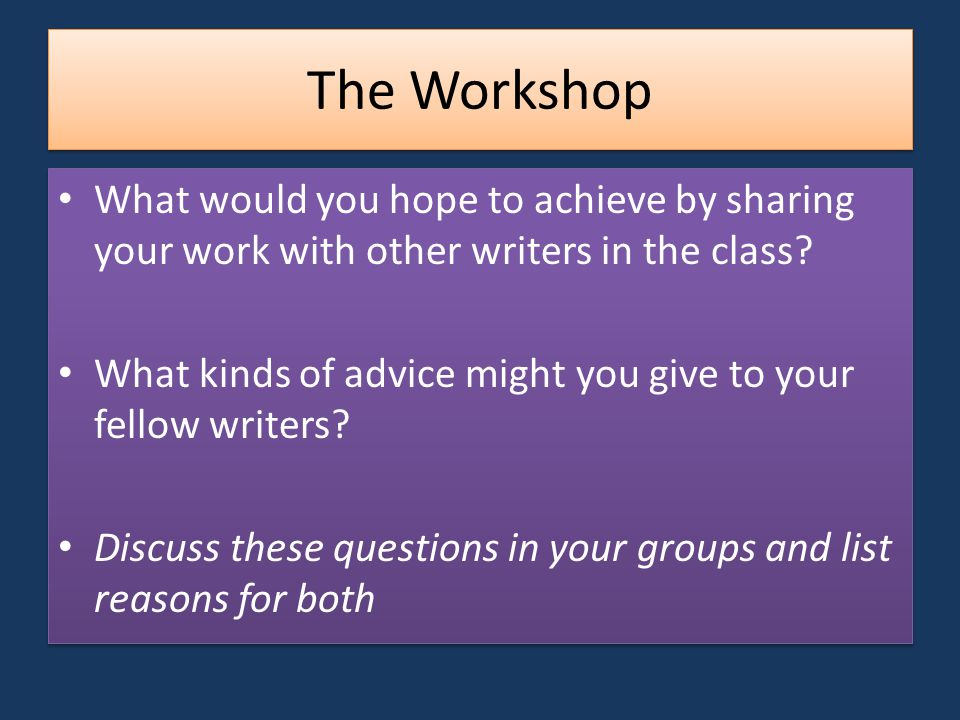 The Workshop What would you hope to achieve by sharing your work with other writers in the class.
