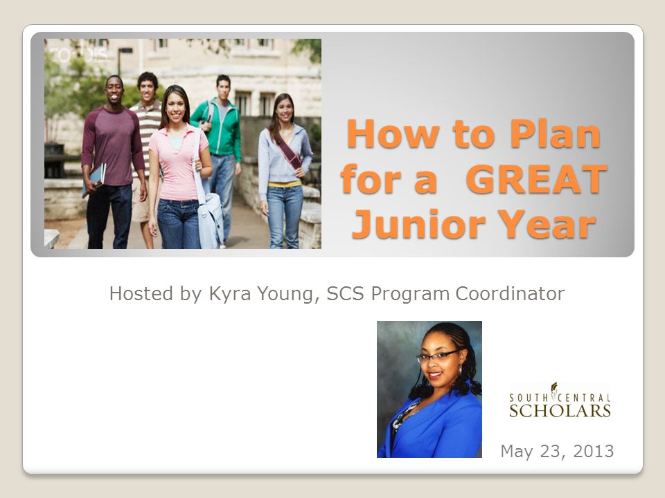 How to Plan for a GREAT Junior Year Hosted by Kyra Young, SCS Program Coordinator May 23, 2013