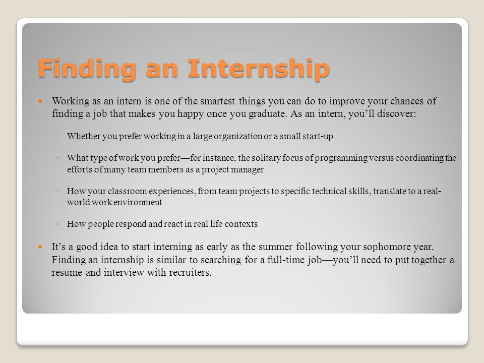 Finding an Internship Working as an intern is one of the smartest things you can do to improve your chances of finding a job that makes you happy once you graduate.