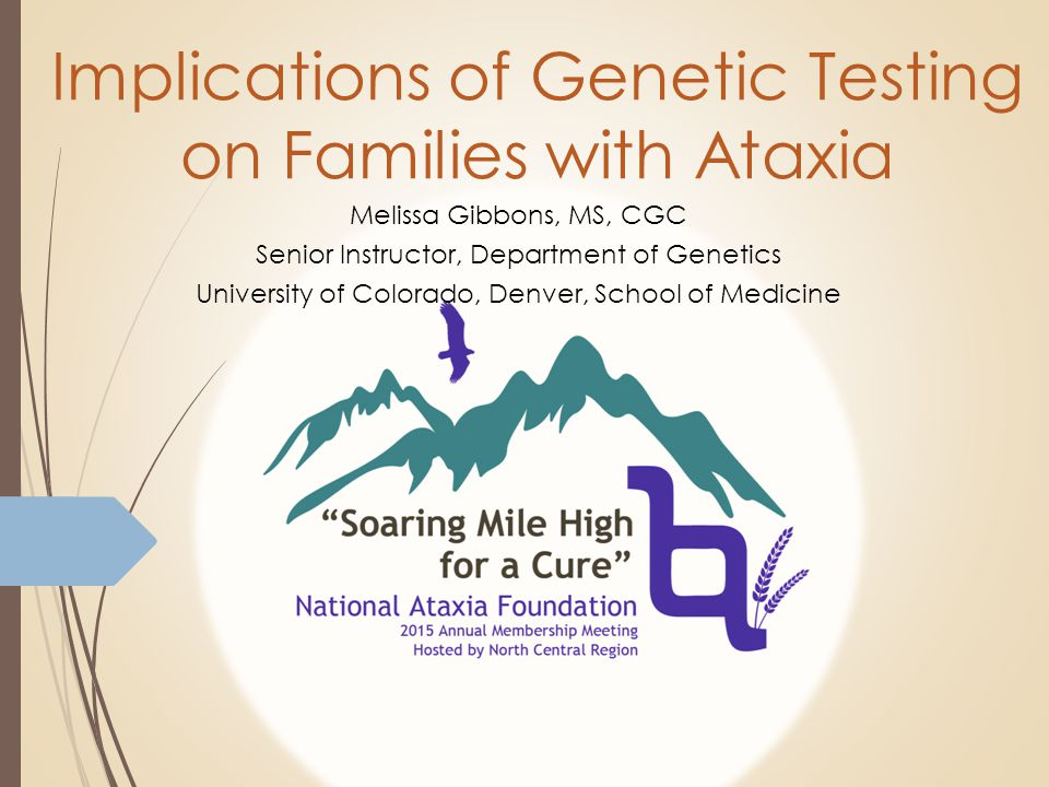 Implications of Genetic Testing on Families with Ataxia Melissa Gibbons, MS, CGC Senior Instructor, Department of Genetics University of Colorado, Denver, School of Medicine