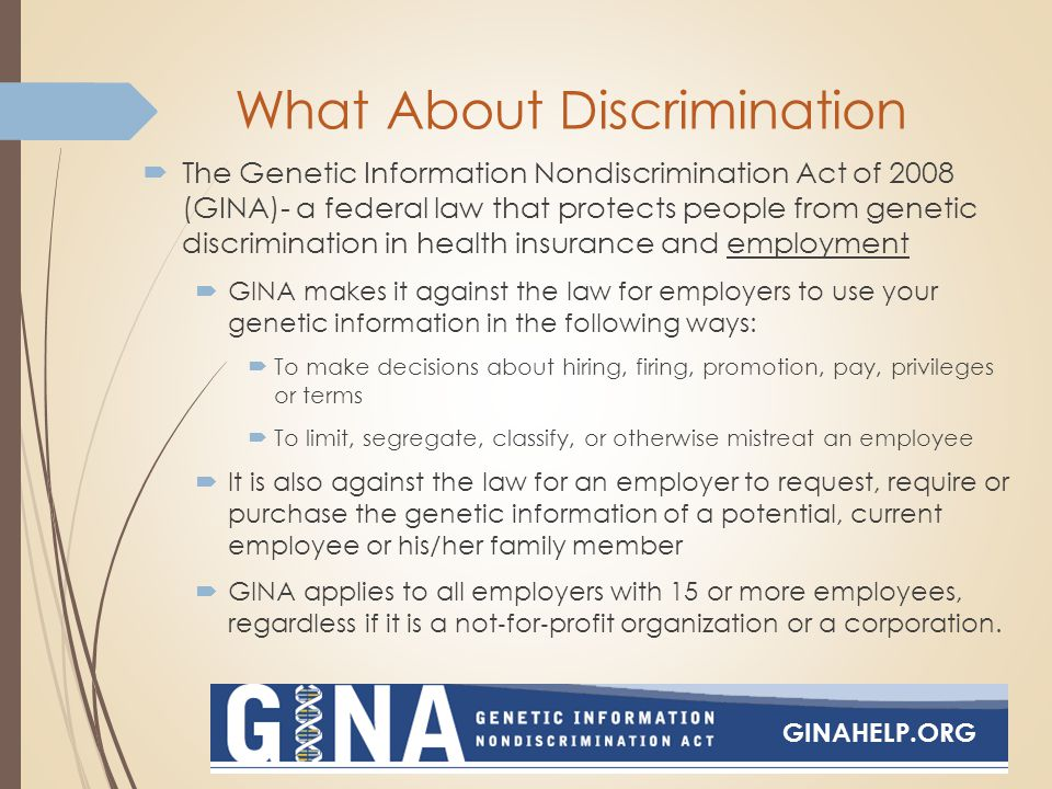 What About Discrimination  The Genetic Information Nondiscrimination Act of 2008 (GINA)- a federal law that protects people from genetic discrimination in health insurance and employment  GINA makes it against the law for employers to use your genetic information in the following ways:  To make decisions about hiring, firing, promotion, pay, privileges or terms  To limit, segregate, classify, or otherwise mistreat an employee  It is also against the law for an employer to request, require or purchase the genetic information of a potential, current employee or his/her family member  GINA applies to all employers with 15 or more employees, regardless if it is a not ‐ for ‐ profit organization or a corporation.