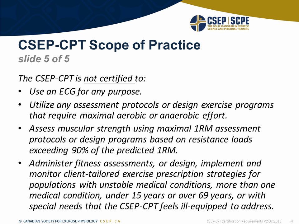 © CANADIAN SOCIETY FOR EXERCISE PHYSIOLOGY CSEP.CA CSEP-CPT Scope of Practice slide 5 of 5 The CSEP-CPT is not certified to: Use an ECG for any purpose.