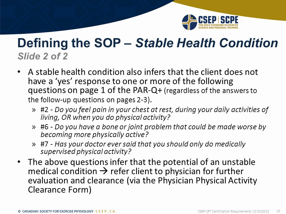 © CANADIAN SOCIETY FOR EXERCISE PHYSIOLOGY CSEP.CA Defining the SOP – Stable Health Condition Slide 2 of 2 A stable health condition also infers that the client does not have a 'yes' response to one or more of the following questions on page 1 of the PAR-Q+ (regardless of the answers to the follow-up questions on pages 2-3).