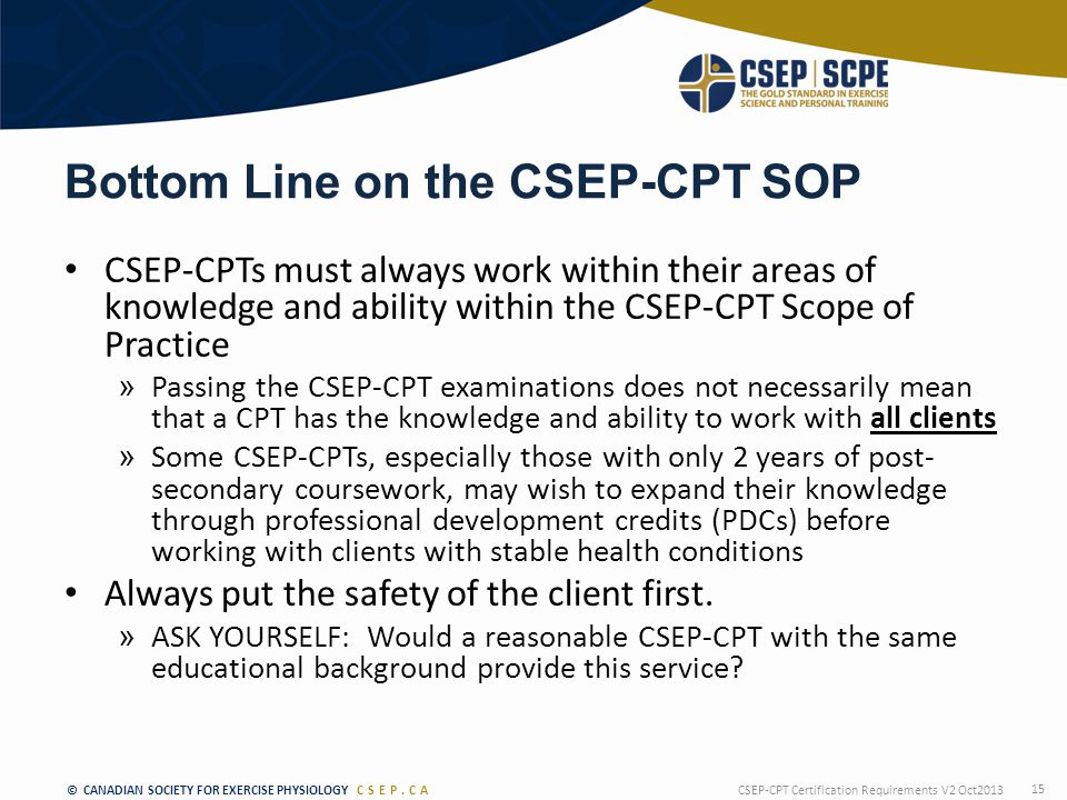 © CANADIAN SOCIETY FOR EXERCISE PHYSIOLOGY CSEP.CA Bottom Line on the CSEP-CPT SOP CSEP-CPTs must always work within their areas of knowledge and ability within the CSEP-CPT Scope of Practice » Passing the CSEP-CPT examinations does not necessarily mean that a CPT has the knowledge and ability to work with all clients » Some CSEP-CPTs, especially those with only 2 years of post- secondary coursework, may wish to expand their knowledge through professional development credits (PDCs) before working with clients with stable health conditions Always put the safety of the client first.