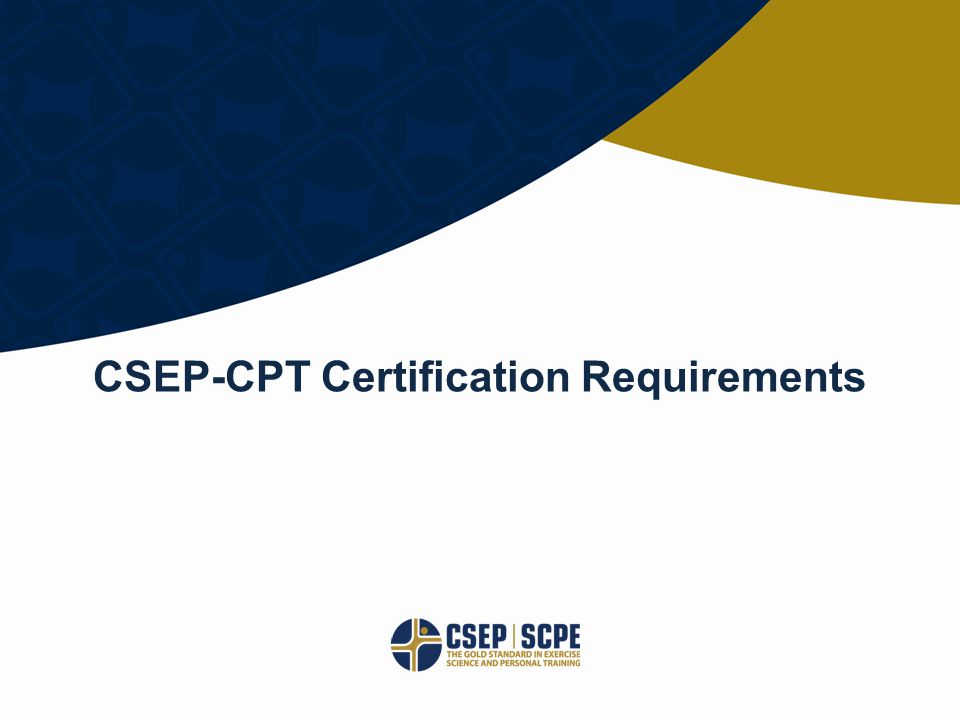 © CANADIAN SOCIETY FOR EXERCISE PHYSIOLOGY CSEP.CA CSEP-CPT Certification Requirements