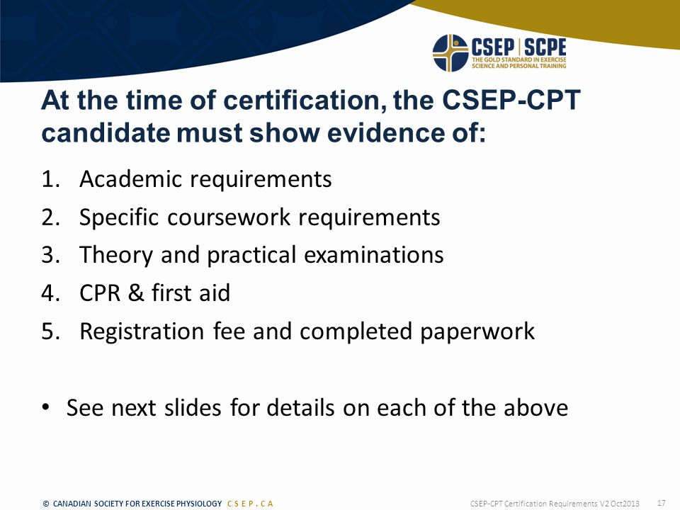 © CANADIAN SOCIETY FOR EXERCISE PHYSIOLOGY CSEP.CA At the time of certification, the CSEP-CPT candidate must show evidence of: 1.Academic requirements 2.Specific coursework requirements 3.Theory and practical examinations 4.CPR & first aid 5.Registration fee and completed paperwork See next slides for details on each of the above CSEP-CPT Certification Requirements V2 Oct2013 17