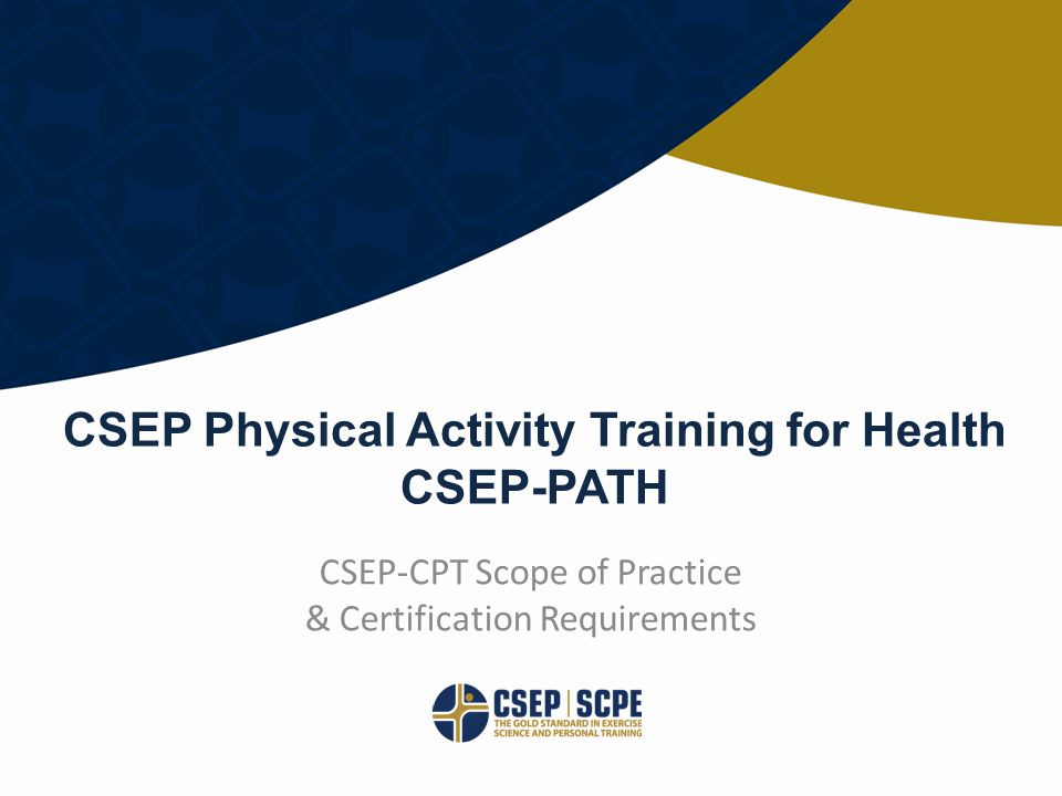 © CANADIAN SOCIETY FOR EXERCISE PHYSIOLOGY CSEP.CA CSEP-CPT Scope of Practice & Certification Requirements CSEP Physical Activity Training for Health CSEP-PATH
