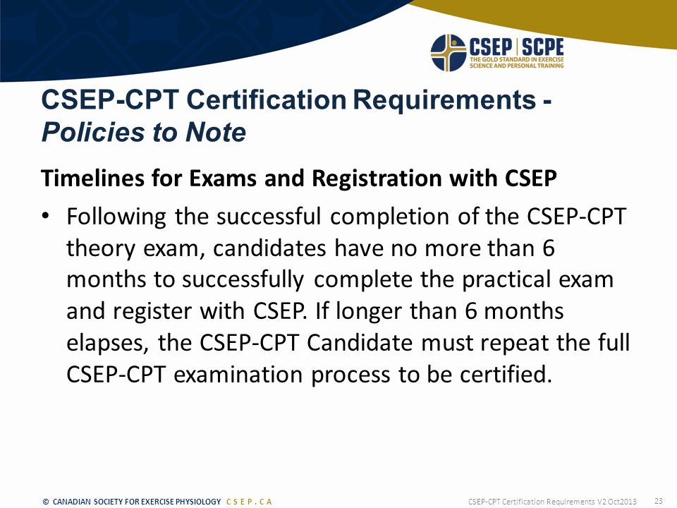 © CANADIAN SOCIETY FOR EXERCISE PHYSIOLOGY CSEP.CA CSEP-CPT Certification Requirements - Policies to Note Timelines for Exams and Registration with CSEP Following the successful completion of the CSEP-CPT theory exam, candidates have no more than 6 months to successfully complete the practical exam and register with CSEP.