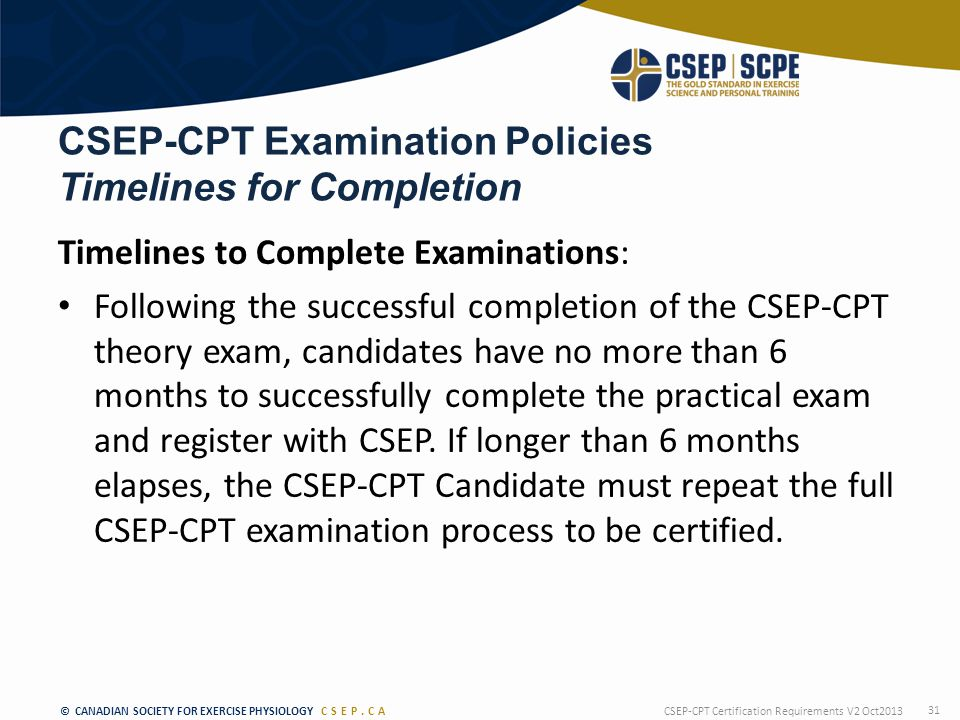 © CANADIAN SOCIETY FOR EXERCISE PHYSIOLOGY CSEP.CA CSEP-CPT Examination Policies Timelines for Completion Timelines to Complete Examinations: Following the successful completion of the CSEP-CPT theory exam, candidates have no more than 6 months to successfully complete the practical exam and register with CSEP.