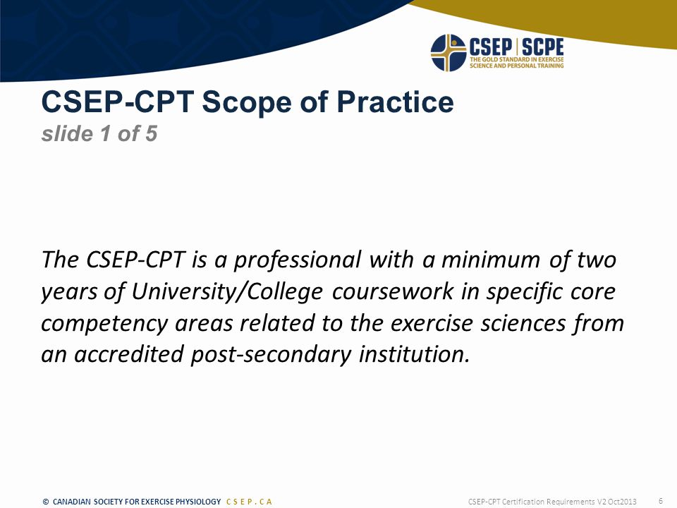 © CANADIAN SOCIETY FOR EXERCISE PHYSIOLOGY CSEP.CA CSEP-CPT Scope of Practice slide 1 of 5 The CSEP-CPT is a professional with a minimum of two years of University/College coursework in specific core competency areas related to the exercise sciences from an accredited post-secondary institution.