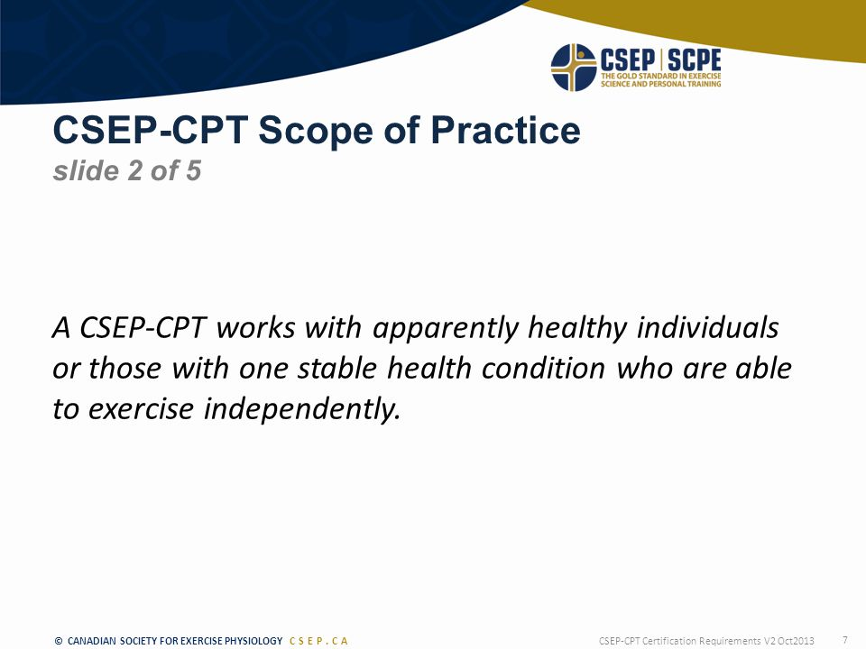 © CANADIAN SOCIETY FOR EXERCISE PHYSIOLOGY CSEP.CA CSEP-CPT Scope of Practice slide 2 of 5 A CSEP-CPT works with apparently healthy individuals or those with one stable health condition who are able to exercise independently.
